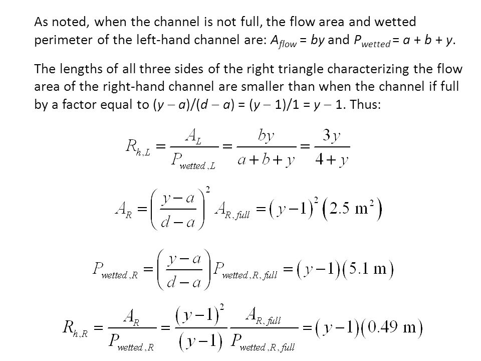 As noted, when the channel is not full, the flow area and wetted perimeter of the left-hand channel are: Aflow = by and Pwetted = a + b + y.