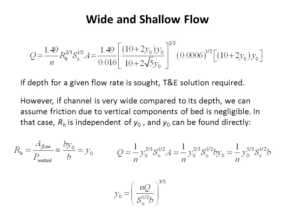 Wide and Shallow Flow If depth for a given flow rate is sought, T&E solution required.
