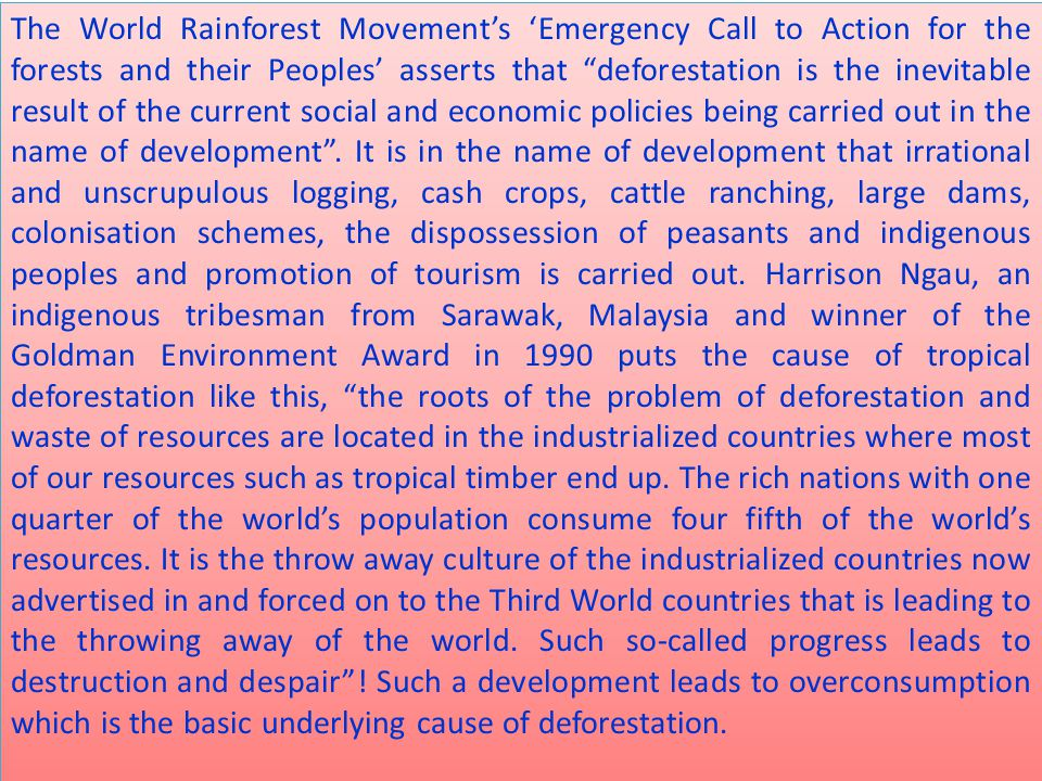 The World Rainforest Movement's 'Emergency Call to Action for the forests and their Peoples' asserts that deforestation is the inevitable result of the current social and economic policies being carried out in the name of development .