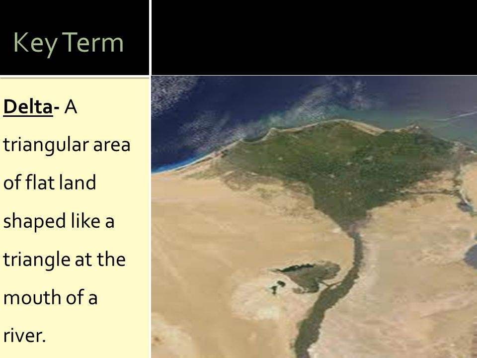 Key Term Delta- A triangular area of flat land shaped like a triangle at the mouth of a river.