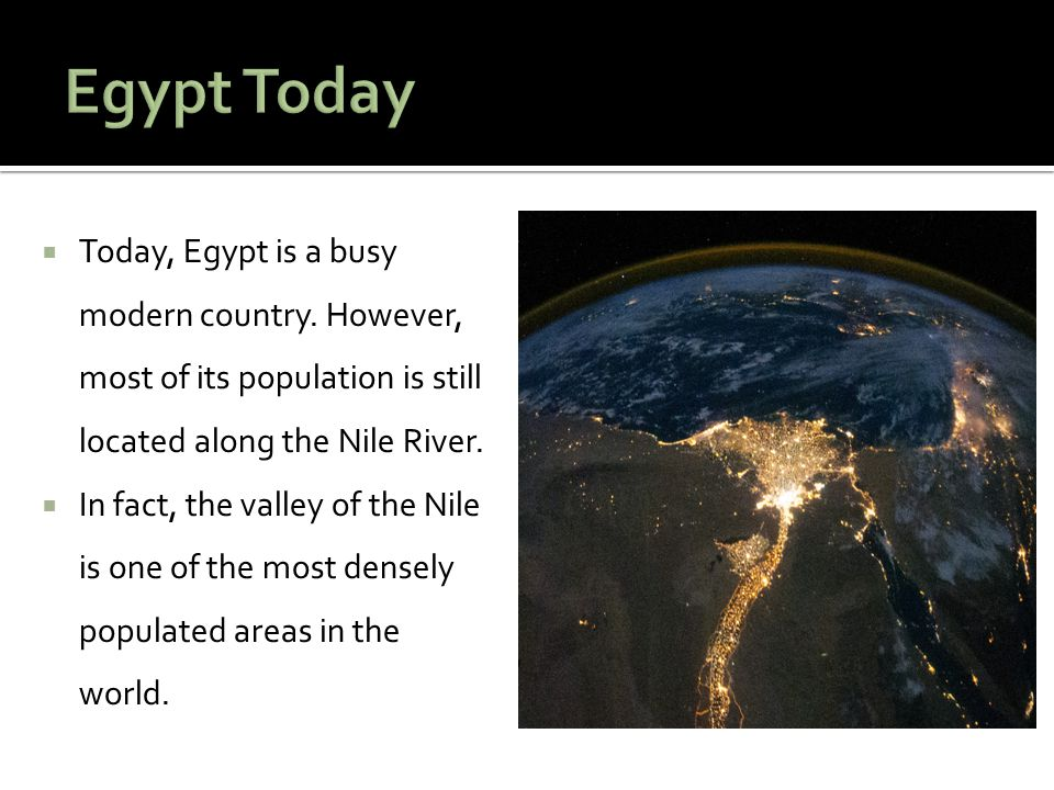 Egypt Today Today, Egypt is a busy modern country. However, most of its population is still located along the Nile River.