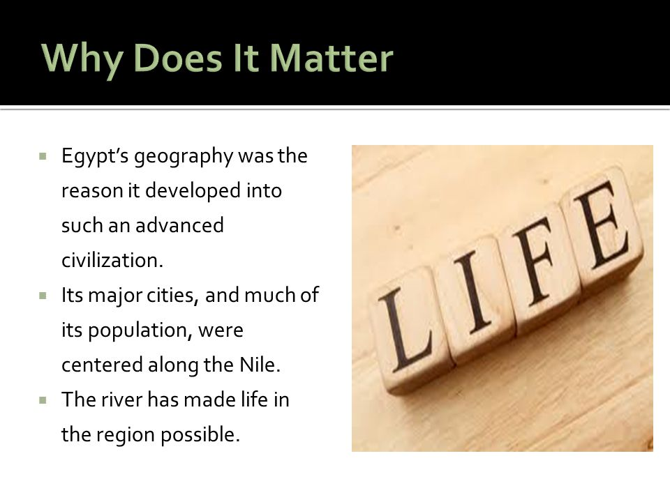 Why Does It Matter Egypt's geography was the reason it developed into such an advanced civilization.