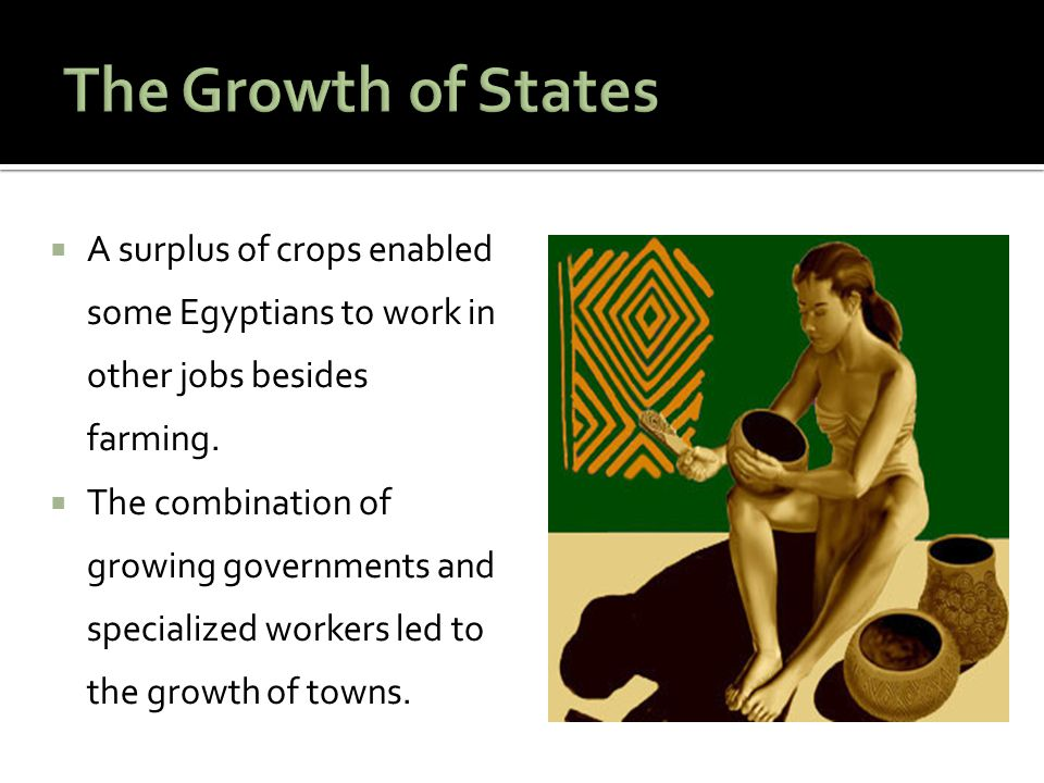 The Growth of States A surplus of crops enabled some Egyptians to work in other jobs besides farming.
