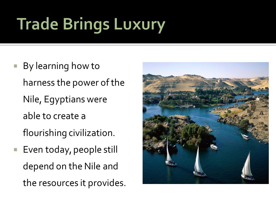 Trade Brings Luxury By learning how to harness the power of the Nile, Egyptians were able to create a flourishing civilization.