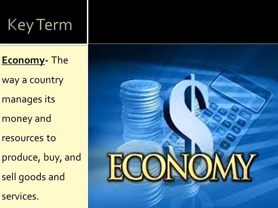 Key Term Economy- The way a country manages its money and resources to produce, buy, and sell goods and services.