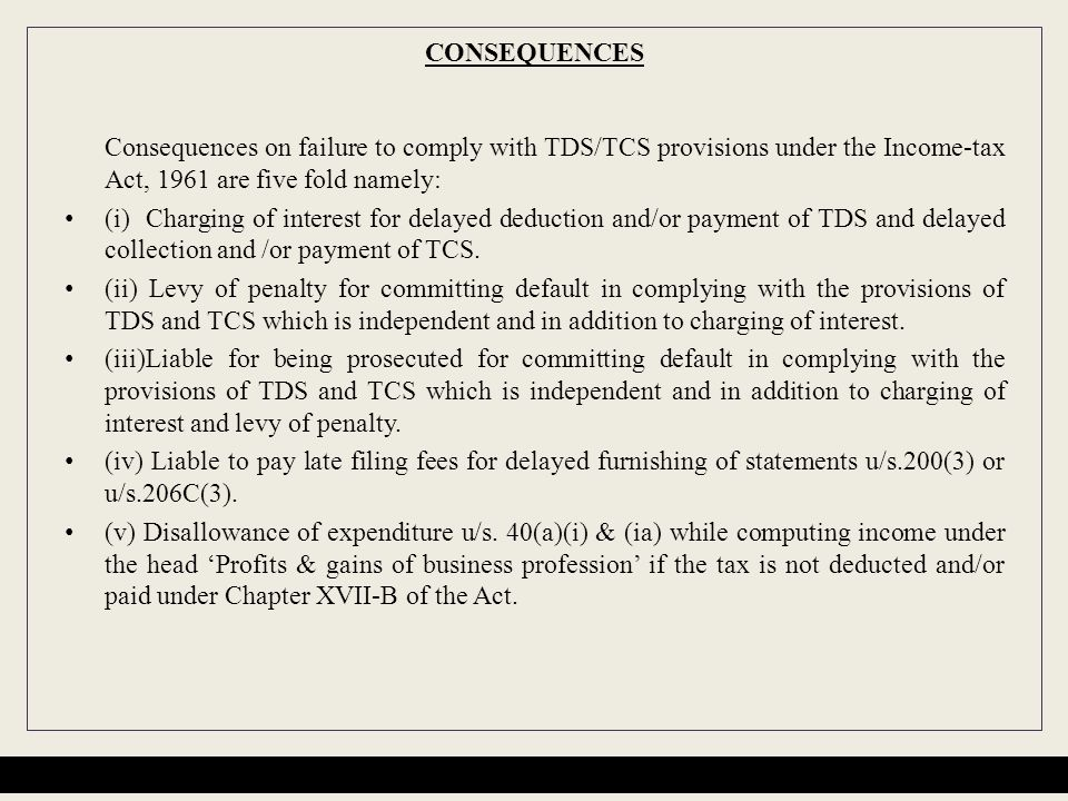 CONSEQUENCES Consequences on failure to comply with TDS/TCS provisions under the Income-tax Act, 1961 are five fold namely: