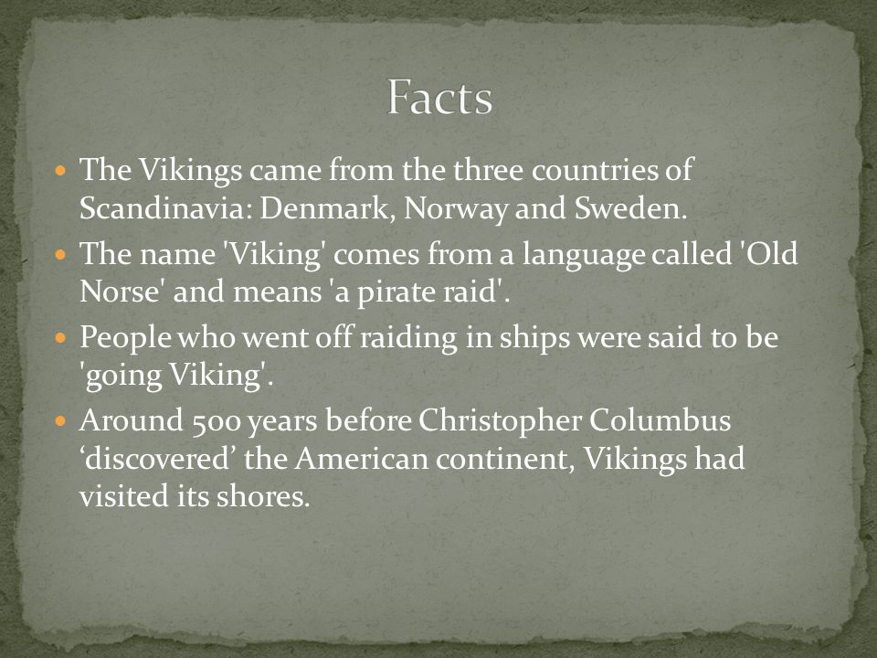 Facts The Vikings came from the three countries of Scandinavia: Denmark, Norway and Sweden.