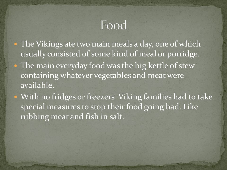 Food The Vikings ate two main meals a day, one of which usually consisted of some kind of meal or porridge.