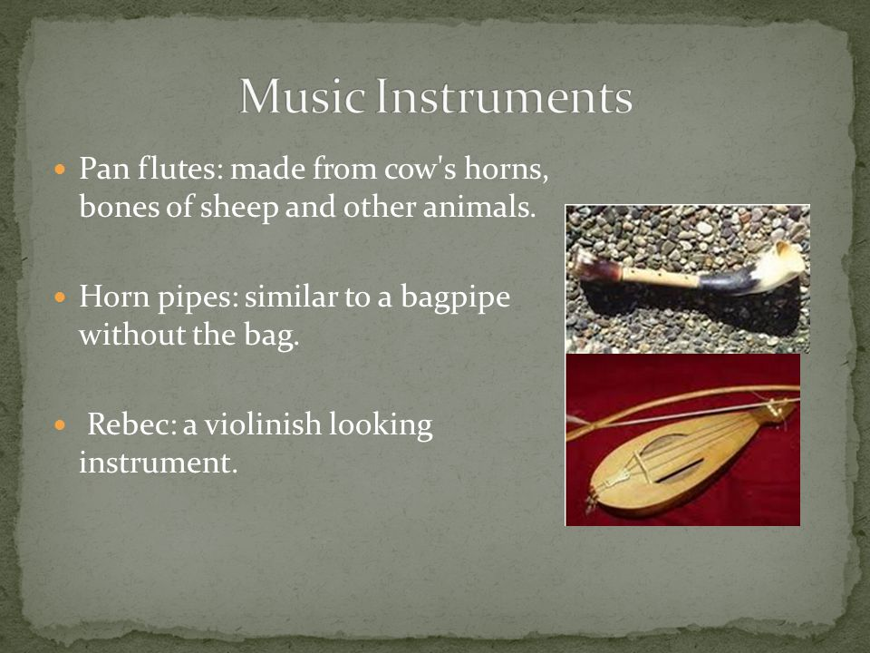 Music Instruments Pan flutes: made from cow s horns, bones of sheep and other animals. Horn pipes: similar to a bagpipe without the bag.
