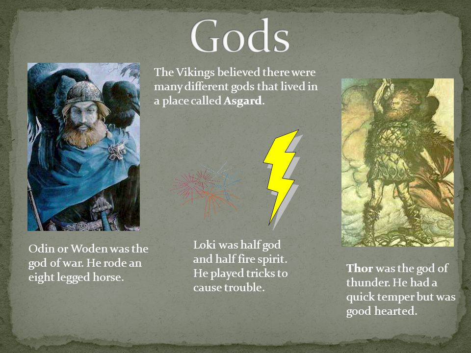 Gods The Vikings believed there were many different gods that lived in a place called Asgard.