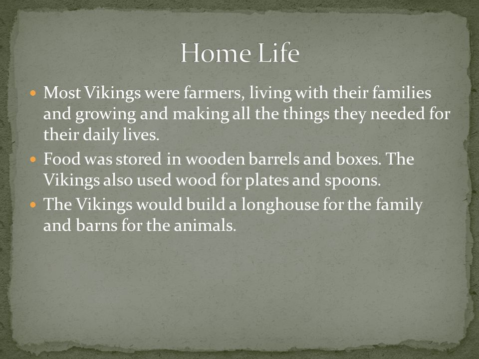 Home Life Most Vikings were farmers, living with their families and growing and making all the things they needed for their daily lives.