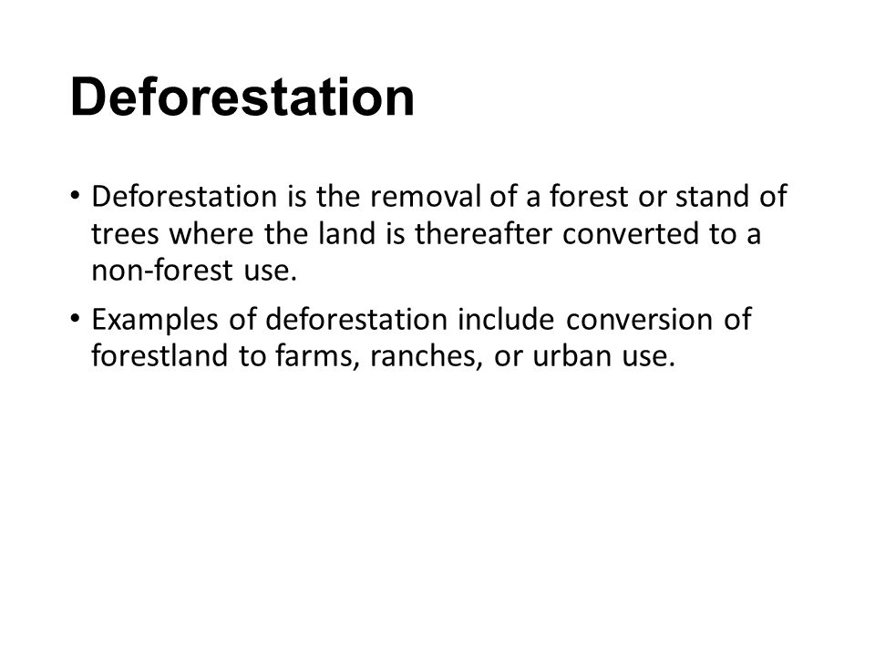 Deforestation Deforestation is the removal of a forest or stand of trees where the land is thereafter converted to a non-forest use.