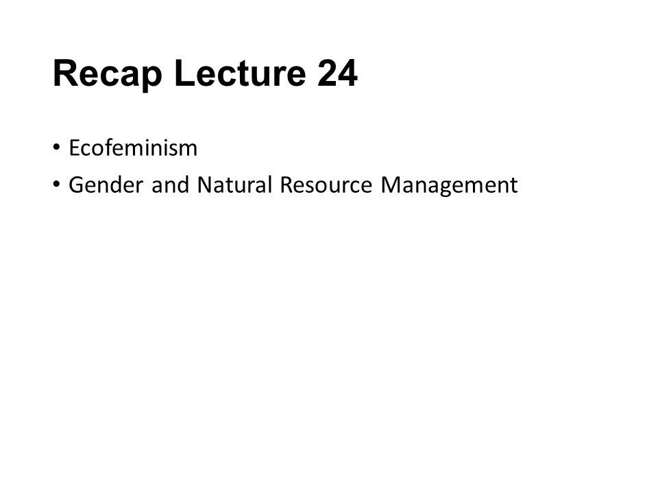 Recap Lecture 24 Ecofeminism Gender and Natural Resource Management