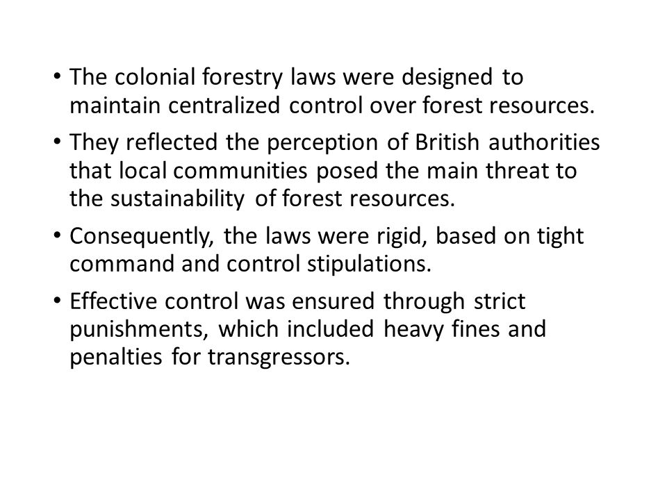 The colonial forestry laws were designed to maintain centralized control over forest resources.