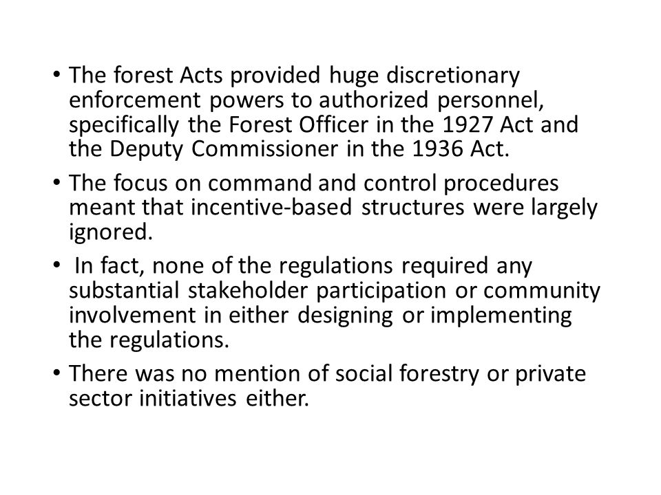 The forest Acts provided huge discretionary enforcement powers to authorized personnel, specifically the Forest Officer in the 1927 Act and the Deputy Commissioner in the 1936 Act.