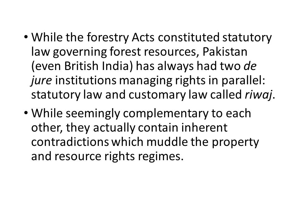 While the forestry Acts constituted statutory law governing forest resources, Pakistan (even British India) has always had two de jure institutions managing rights in parallel: statutory law and customary law called riwaj.