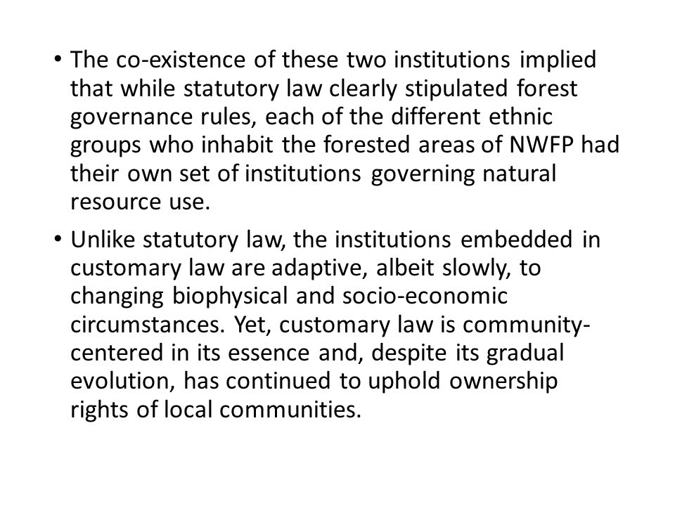 The co-existence of these two institutions implied that while statutory law clearly stipulated forest governance rules, each of the different ethnic groups who inhabit the forested areas of NWFP had their own set of institutions governing natural resource use.