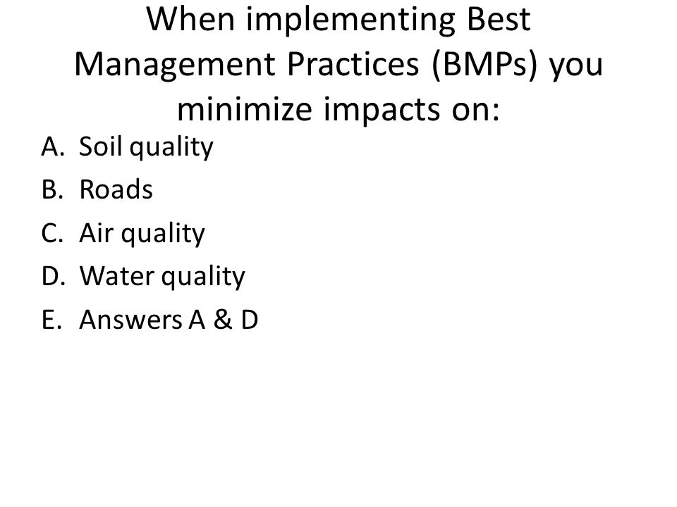 When implementing Best Management Practices (BMPs) you minimize impacts on: