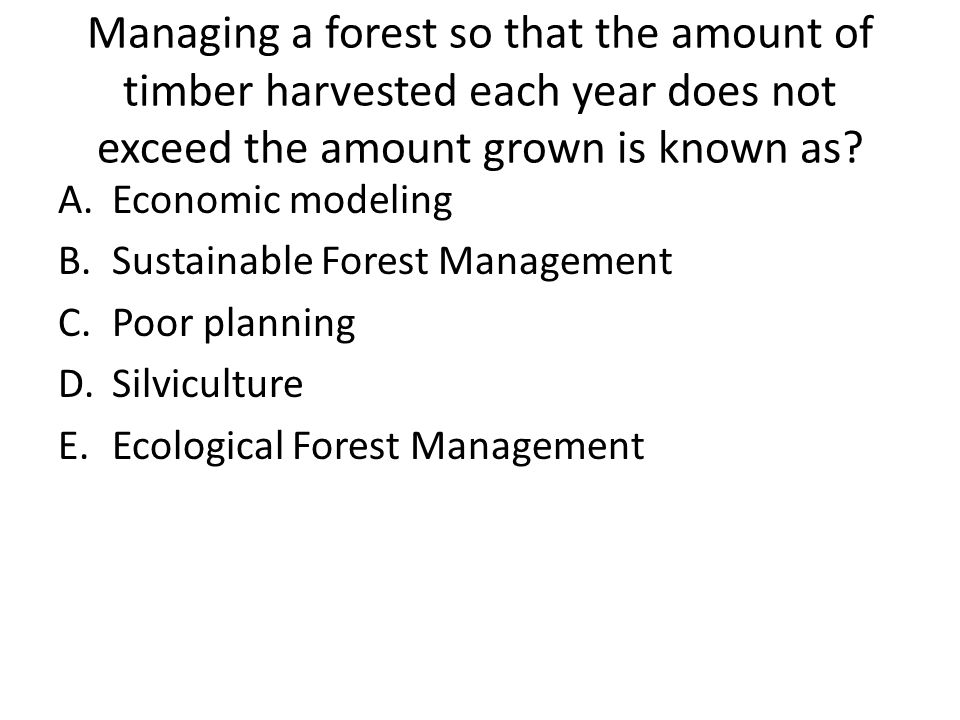 Managing a forest so that the amount of timber harvested each year does not exceed the amount grown is known as
