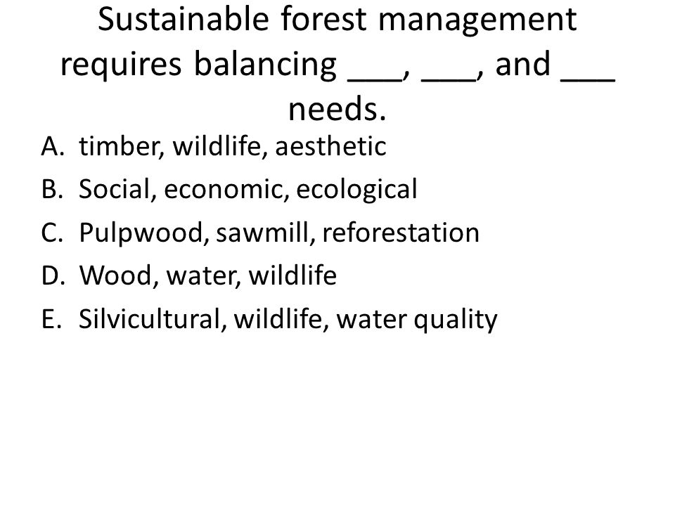Sustainable forest management requires balancing ___, ___, and ___ needs.