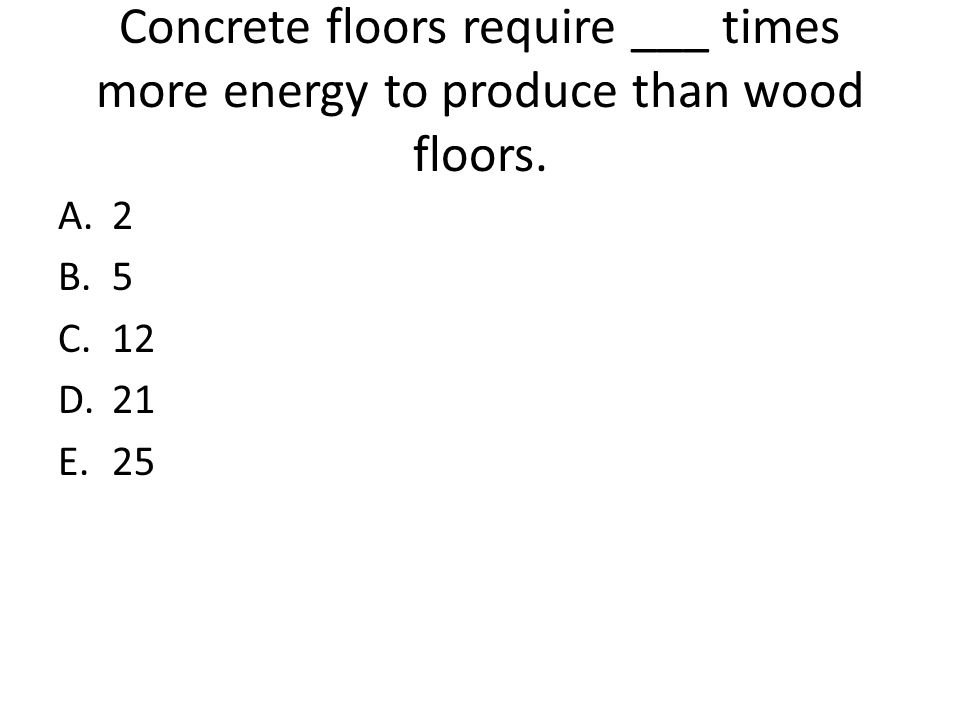 Concrete floors require ___ times more energy to produce than wood floors.