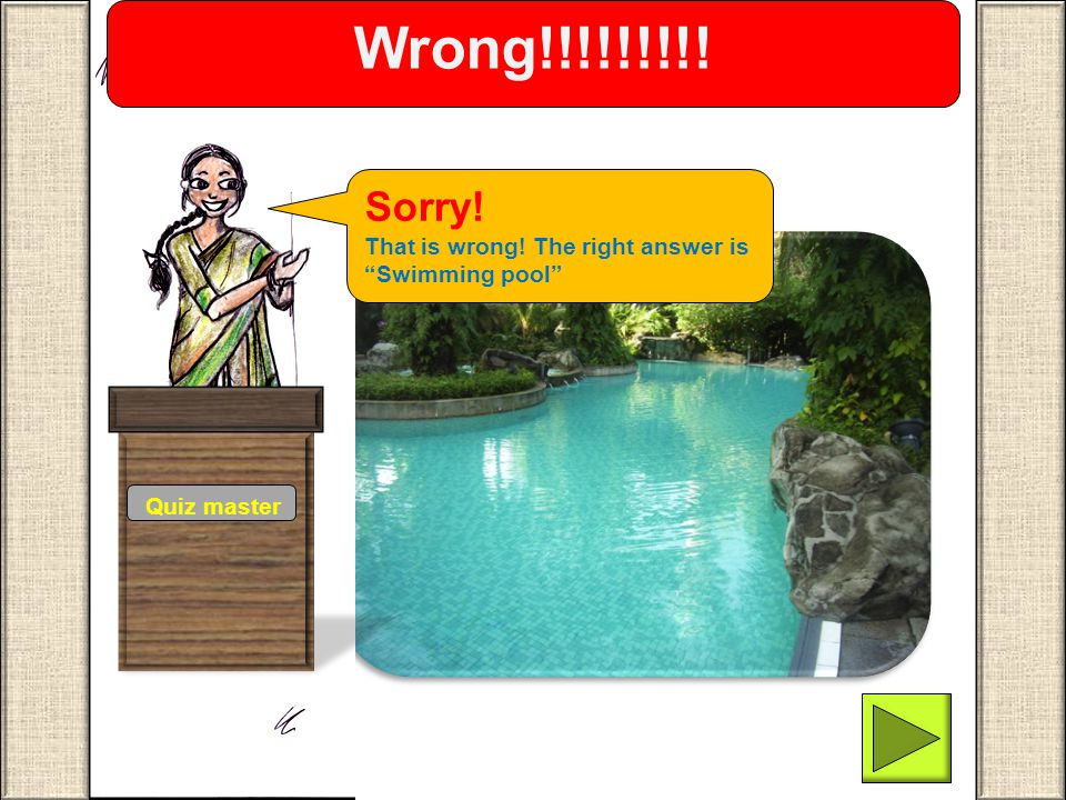Wrong!!!!!!!!! Sorry! That is wrong! The right answer is Swimming pool Quiz master.