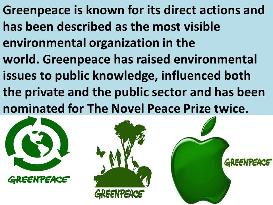 Greenpeace is known for its direct actions and has been described as the most visible environmental organization in the world. Greenpeace has raised environmental issues to public knowledge, influenced both the private and the public sector and has been nominated for The Novel Peace Prize twice.