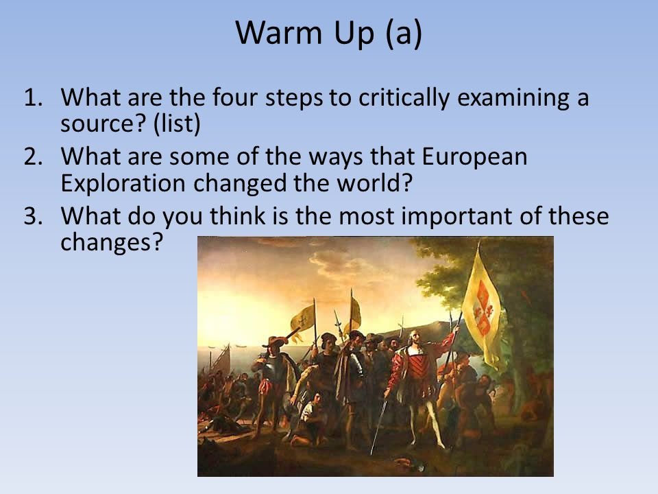 Warm Up (a) What are the four steps to critically examining a source (list) What are some of the ways that European Exploration changed the world