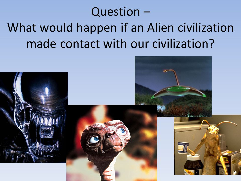 Question – What would happen if an Alien civilization made contact with our civilization