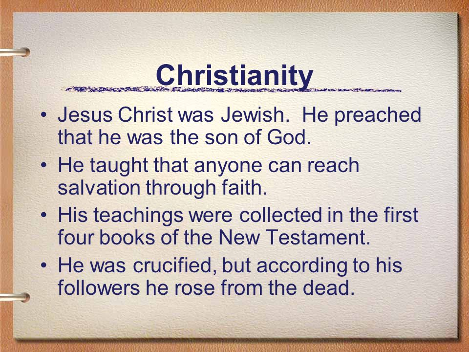 Christianity Jesus Christ was Jewish. He preached that he was the son of God. He taught that anyone can reach salvation through faith.