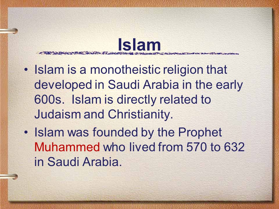 Islam Islam is a monotheistic religion that developed in Saudi Arabia in the early 600s. Islam is directly related to Judaism and Christianity.