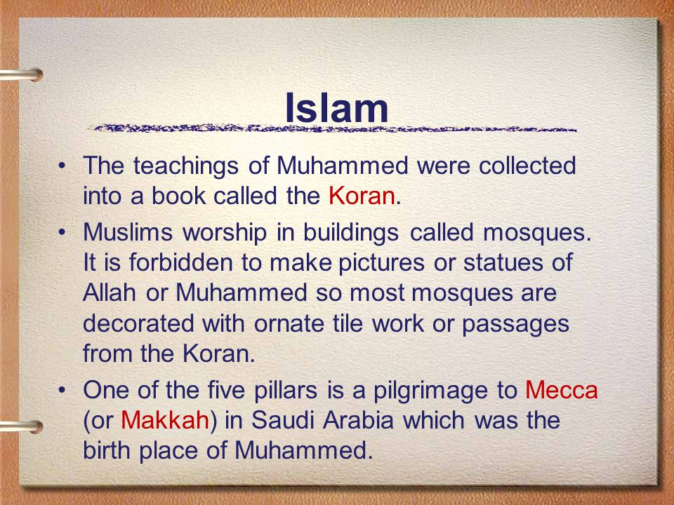 Islam The teachings of Muhammed were collected into a book called the Koran.