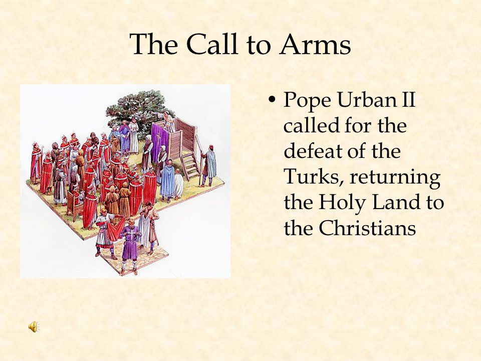 The Call to Arms Pope Urban II called for the defeat of the Turks, returning the Holy Land to the Christians.