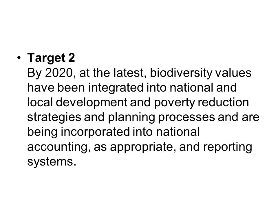 Target 2 By 2020, at the latest, biodiversity values have been integrated into national and local development and poverty reduction strategies and planning processes and are being incorporated into national accounting, as appropriate, and reporting systems.