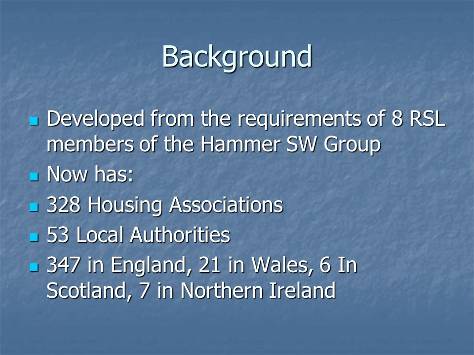 Background Developed from the requirements of 8 RSL members of the Hammer SW Group. Now has: 328 Housing Associations.