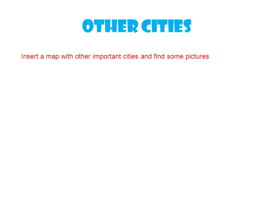 Other cities Insert a map with other important cities and find some pictures