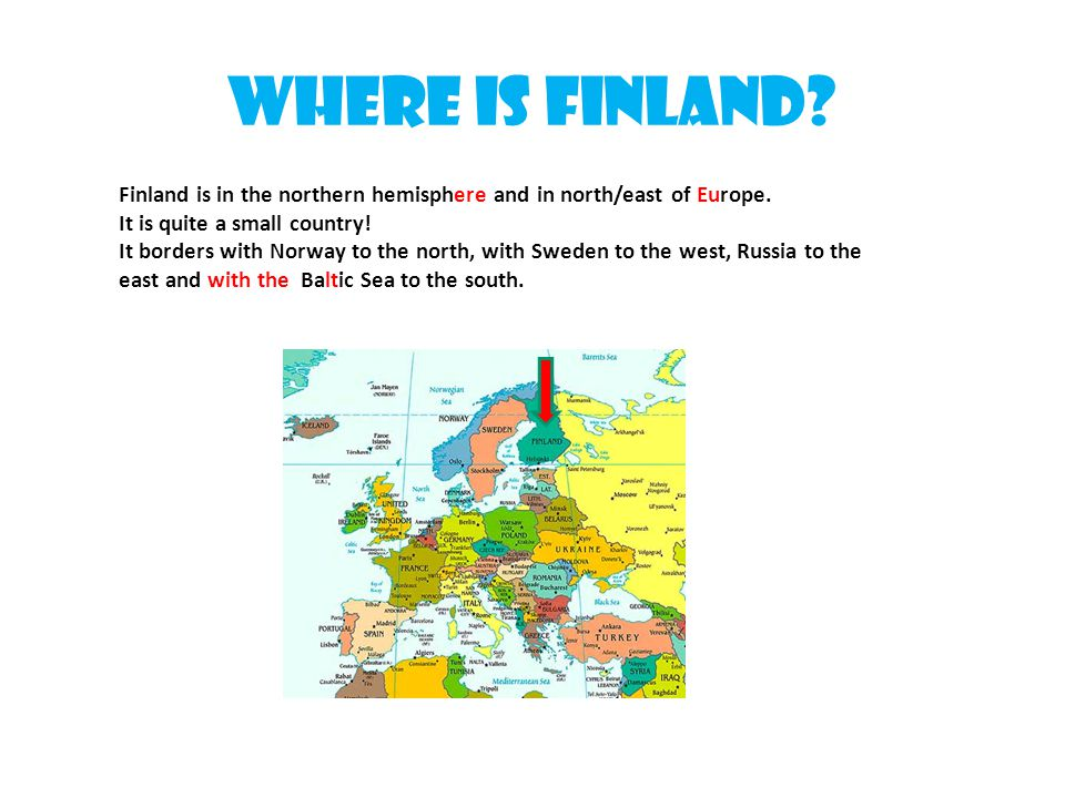 Where is Finland Finland is in the northern hemisphere and in north/east of Europe. It is quite a small country!