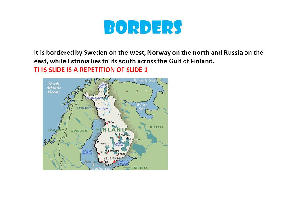 Borders It is bordered by Sweden on the west, Norway on the north and Russia on the east, while Estonia lies to its south across the Gulf of Finland.