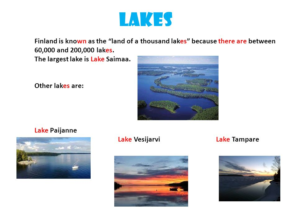 Lakes Finland is known as the land of a thousand lakes because there are between 60,000 and 200,000 lakes.