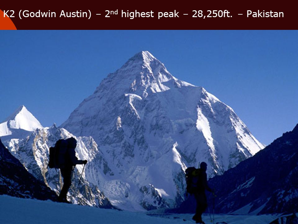 K2 (Godwin Austin) – 2nd highest peak – 28,250ft. – Pakistan