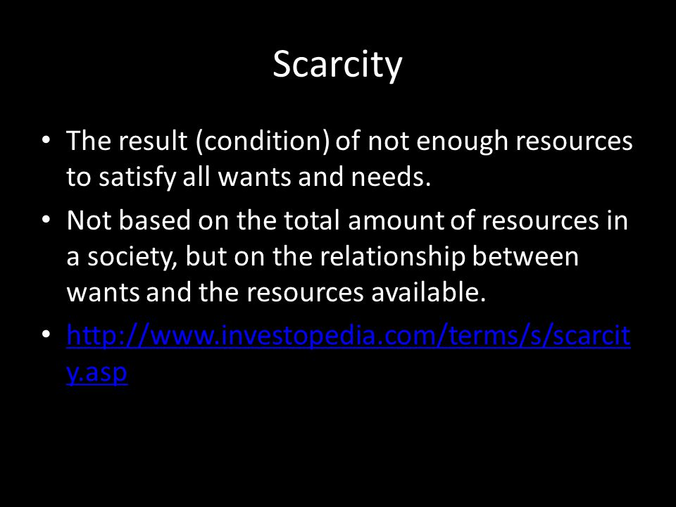 Scarcity The result (condition) of not enough resources to satisfy all wants and needs.