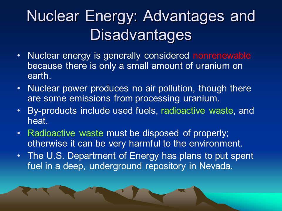 essay on nuclear energy and advantages and disadvantages Advantages & disadvantages of nuclear energy advantage #2 disadvantage #2 nuclear reactors, once constructed, have an expiration date nuclear plants have a limited life, for the construction of a nuclear plant is very high and must be recovered in no time, so this raises the cost of electricity generated.