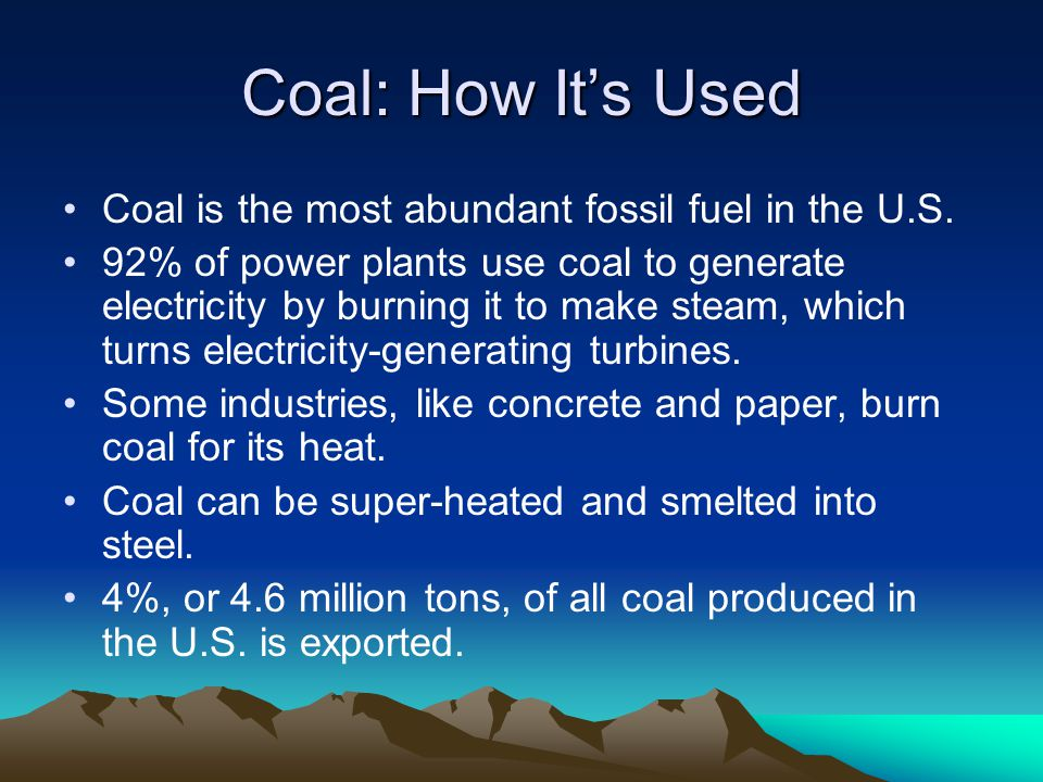 Coal: How It's Used Coal is the most abundant fossil fuel in the U.S.