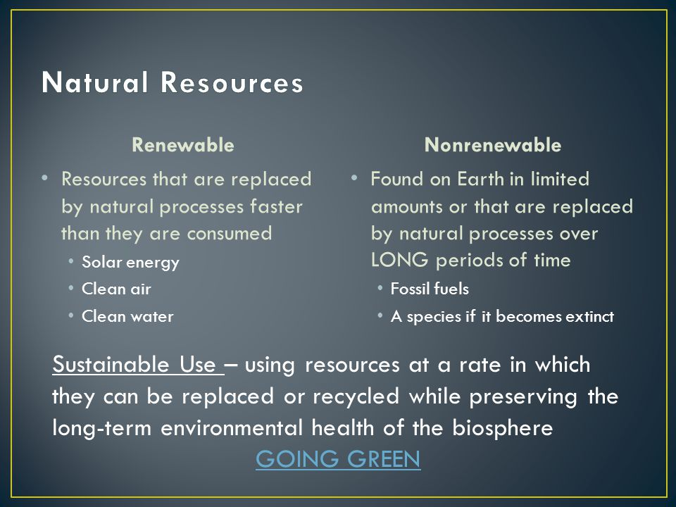 Natural Resources Renewable. Nonrenewable. Resources that are replaced by natural processes faster than they are consumed.