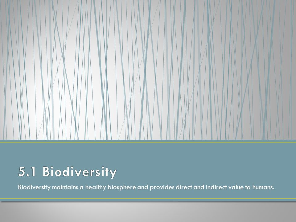 5.1 Biodiversity Biodiversity maintains a healthy biosphere and provides direct and indirect value to humans.