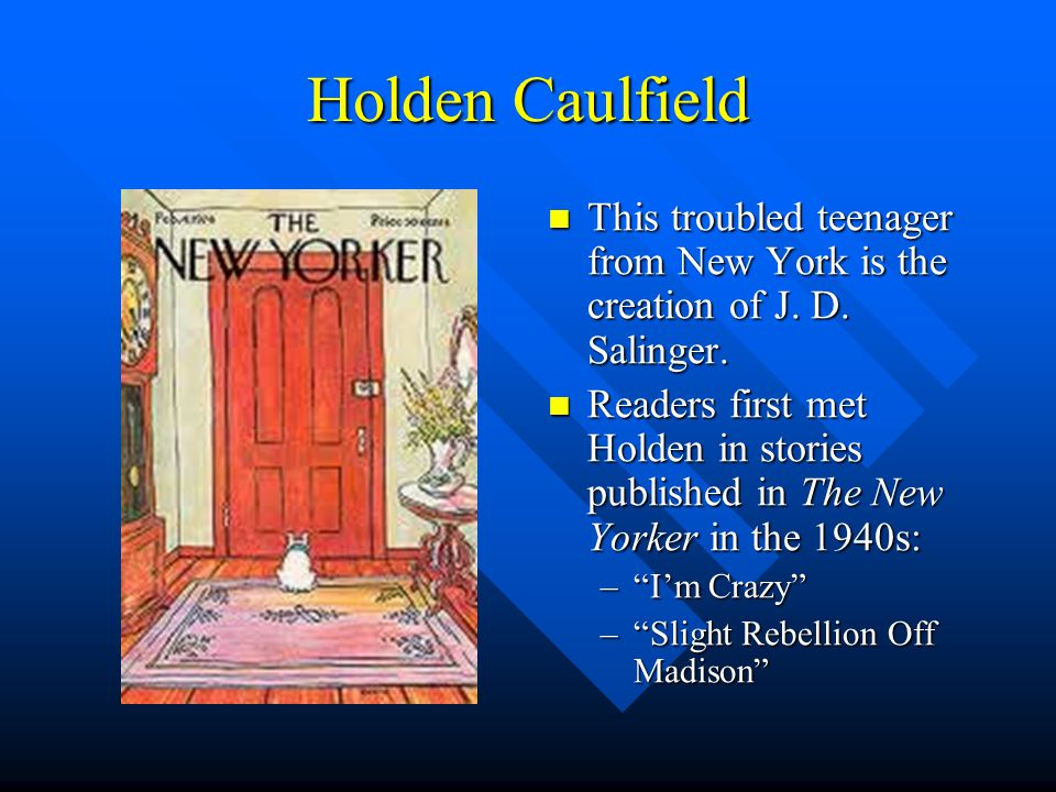 Holden Caulfield This troubled teenager from New York is the creation of J. D. Salinger.