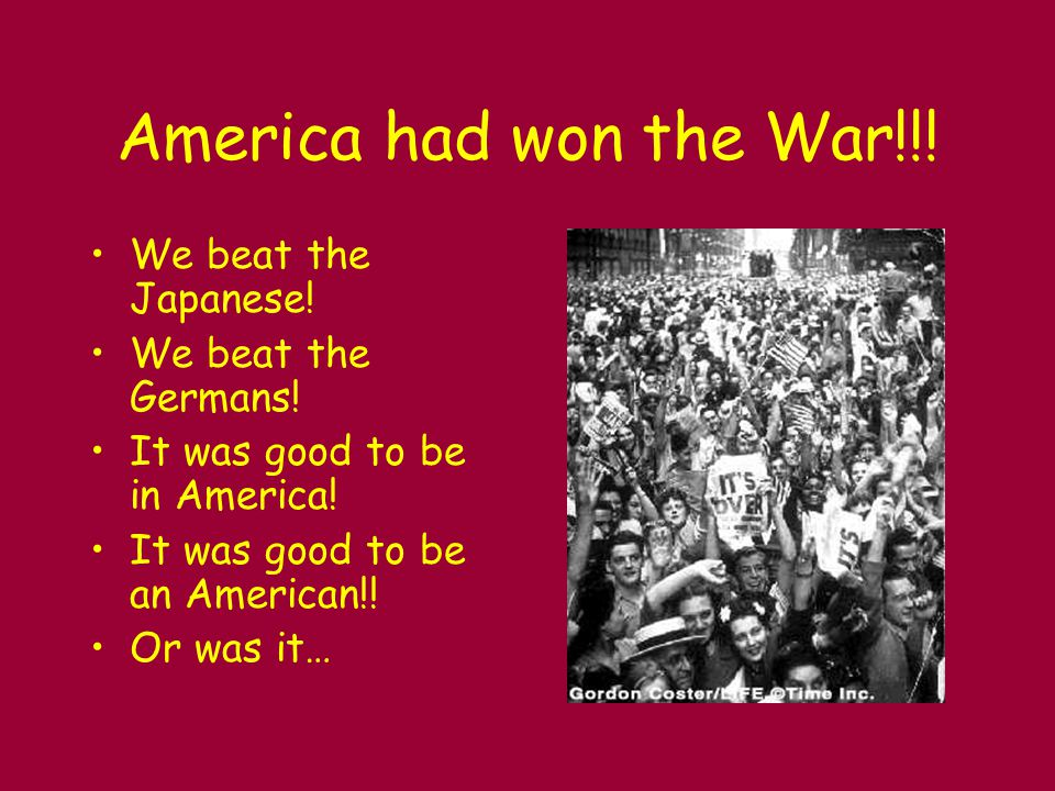 America had won the War!!! We beat the Japanese! We beat the Germans!