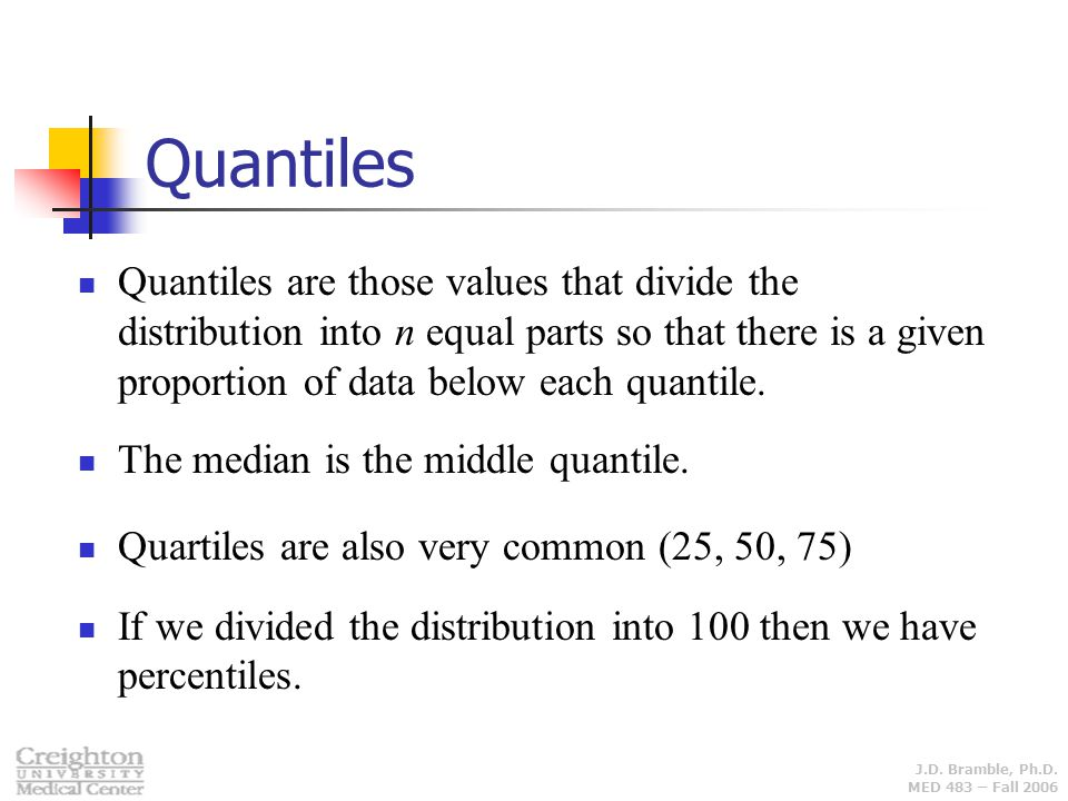 Quantiles Quantiles are those values that divide the distribution into n equal parts so that there is a given proportion of data below each quantile.