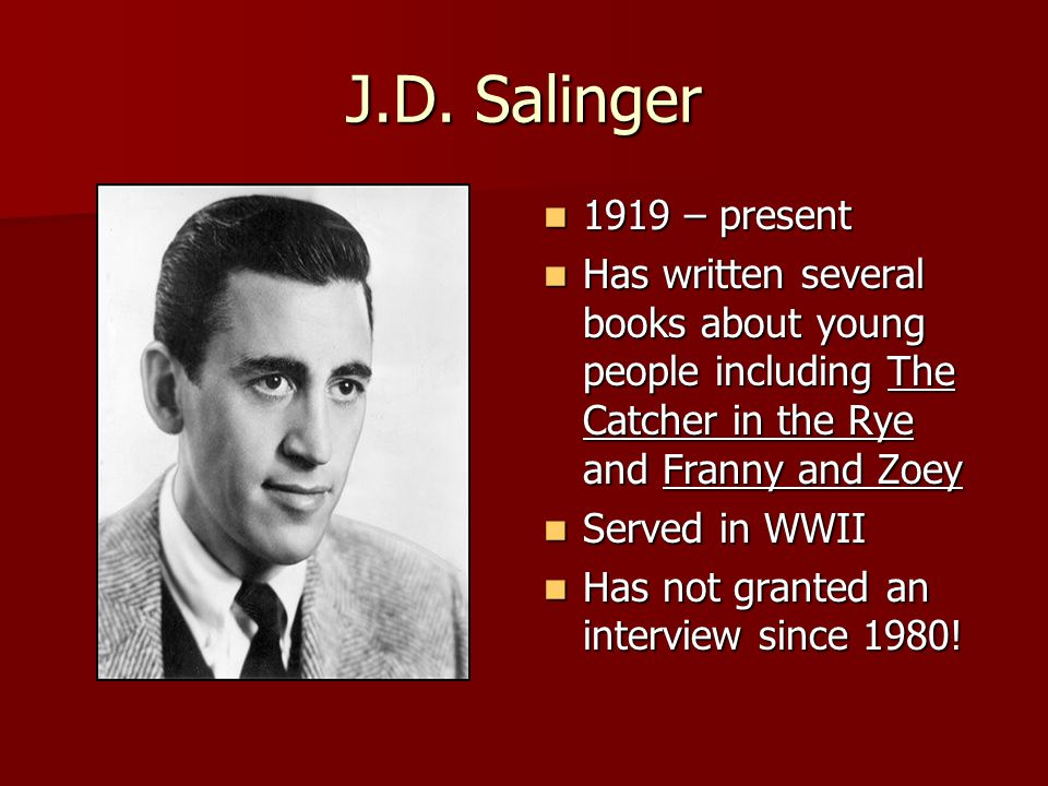 J.D. Salinger 1919 – present. Has written several books about young people including The Catcher in the Rye and Franny and Zoey.