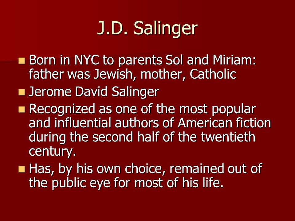 J.D. Salinger Born in NYC to parents Sol and Miriam: father was Jewish, mother, Catholic. Jerome David Salinger.